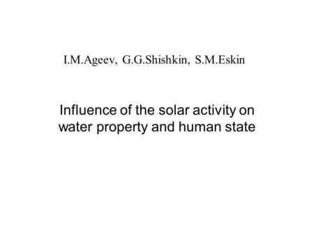 I.M.Ageev, G.G.Shishkin, S.M.Eskin Influence of the solar activity on water property and human state.