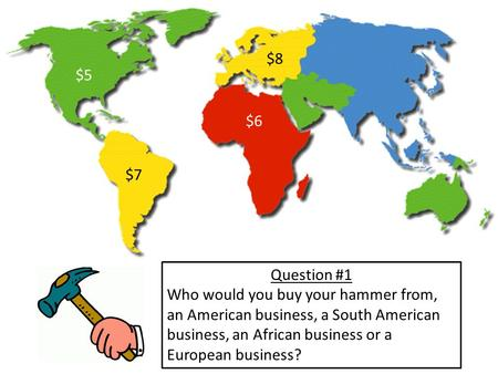 $5 $7 $8 $6 Question #1 Who would you buy your hammer from, an American business, a South American business, an African business or a European business?
