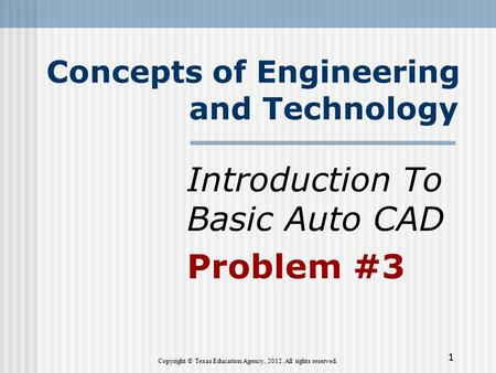 Concepts of Engineering and Technology Introduction To Basic Auto CAD Problem #3 Copyright © Texas Education Agency, 2012. All rights reserved. 1.