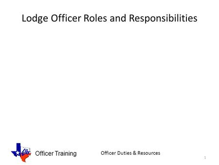 Officer Training Officer Duties & Resources Lodge Officer Roles and Responsibilities 1.