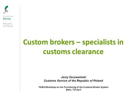 Custom brokers – specialists in customs clearance Jerzy Szczawiński Customs Service of the Republic of Poland TAIEX Workshop on the Functioning of the.