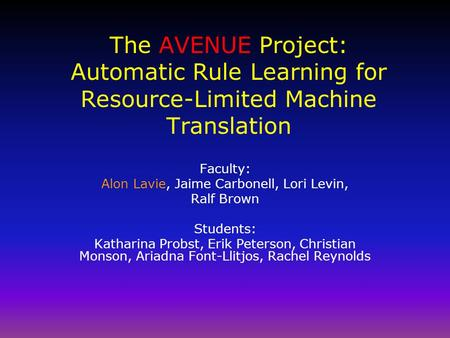 The AVENUE Project: Automatic Rule Learning for Resource-Limited Machine Translation Faculty: Alon Lavie, Jaime Carbonell, Lori Levin, Ralf Brown Students: