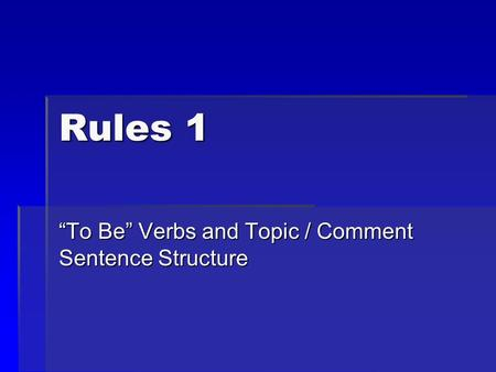 "Rules 1 ""To Be"" Verbs and Topic / Comment Sentence Structure."