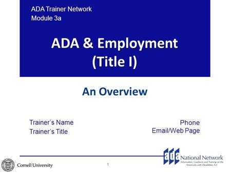 ADA & Employment (Title I) An Overview ADA Trainer Network Module 3a Trainer's Name Trainer's Title Phone Email/Web Page 1.