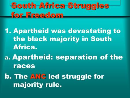 South Africa Struggles for Freedom 1.Apartheid was devastating to the black majority in South Africa. a. Apartheid: separation of the races ANC b. The.