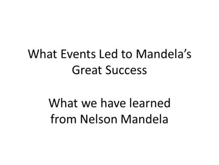 What Events Led to Mandela's Great Success What we have learned from Nelson Mandela.