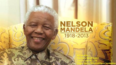 Nelson Mandela By: Yusuf Zia Due Date: March 6,2014 Course Code: BTT 1O0 Project Name: Historical Figure Summative.