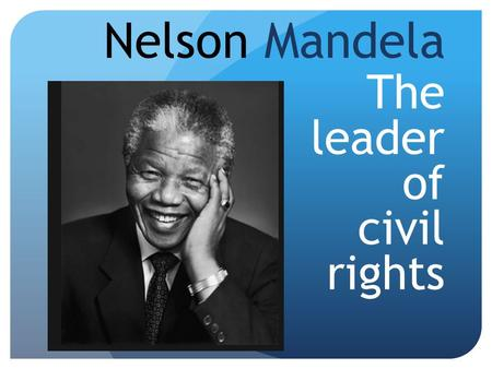 Nelson Mandela The leader of civil rights. Leader because….why? He was ANC leader in South Africa on 1949 until he goes to jail.