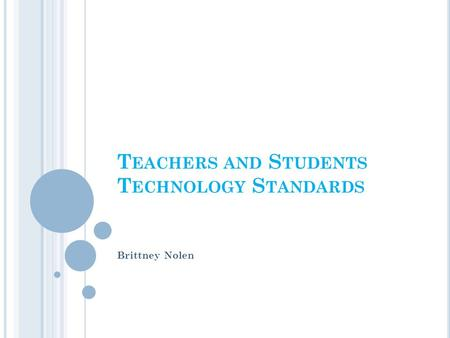 T EACHERS AND S TUDENTS T ECHNOLOGY S TANDARDS Brittney Nolen.