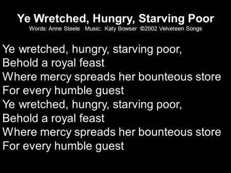 Ye Wretched, Hungry, Starving Poor Words: Anne Steele Music: Katy Bowser ©2002 Velveteen Songs Ye wretched, hungry, starving poor, Behold a royal feast.