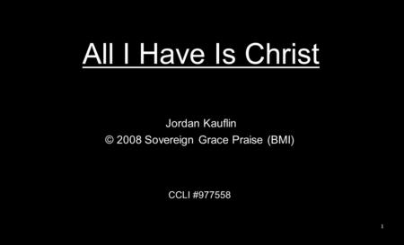 All I Have Is Christ Jordan Kauflin © 2008 Sovereign Grace Praise (BMI) CCLI #977558 1.