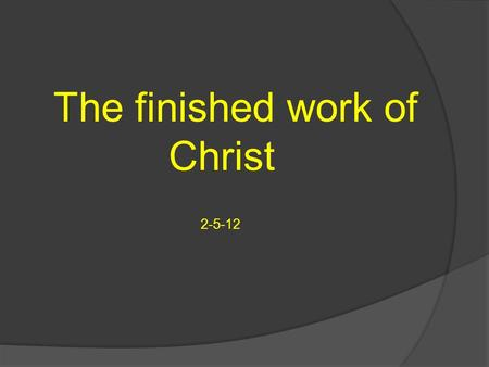 The finished work of Christ 2-5-12. What else is finished in this work of Christ on the cross? Death is finished, in Christ and we have a new image because.