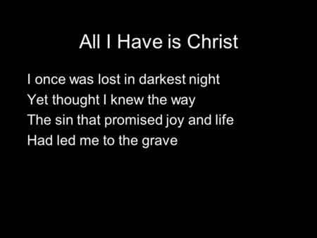 All I Have is Christ I once was lost in darkest night Yet thought I knew the way The sin that promised joy and life Had led me to the grave.