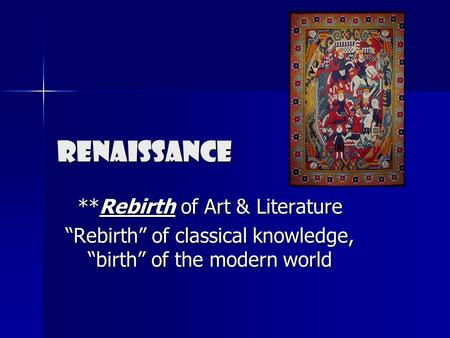 "Renaissance **Rebirth of Art & Literature ""Rebirth"" of classical knowledge, ""birth"" of the modern world."