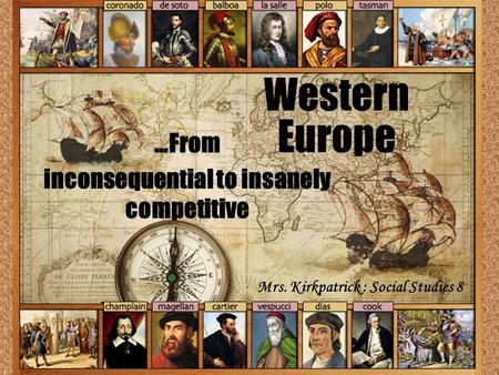 Western Europe …From inconsequential to insanely competitive Mrs. Kirkpatrick : Social Studies 8.