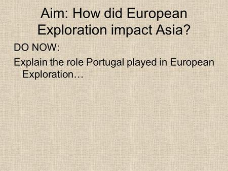 Aim: How did European Exploration impact Asia? DO NOW: Explain the role Portugal played in European Exploration…