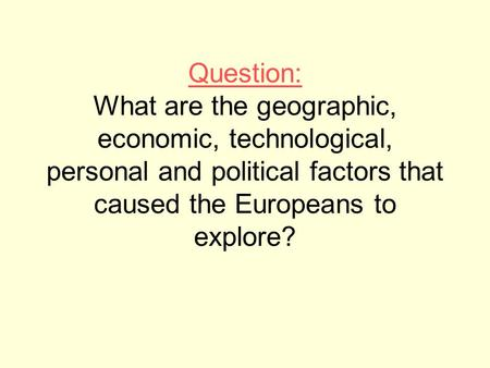 Question: What are the geographic, economic, technological, personal and political factors that caused the Europeans to explore?