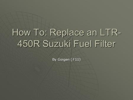 How To: Replace an LTR- 450R Suzuki Fuel Filter By Goigen (#11)