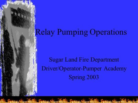 Relay Pumping Operations Sugar Land Fire Department Driver/Operator-Pumper Academy Spring 2003.