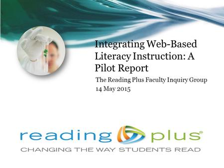 Integrating Web-Based Literacy Instruction: A Pilot Report The Reading Plus Faculty Inquiry Group 14 May 2015.