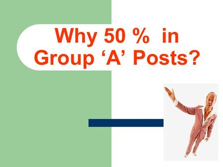 Why 50 % in Group 'A' Posts?. Presentation from NRPOA By- RAM KISHORE President.