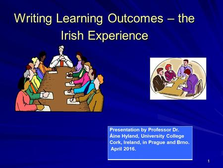11 Writing Learning Outcomes – the Irish Experience Presentation by Professor Dr. Áine Hyland, University College Cork, Ireland, in Prague and Brno. April.