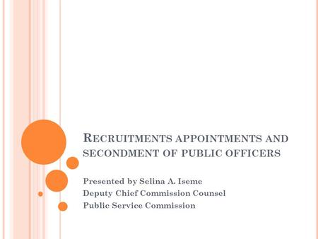R ECRUITMENTS APPOINTMENTS AND SECONDMENT OF PUBLIC OFFICERS Presented by Selina A. Iseme Deputy Chief Commission Counsel Public Service Commission.