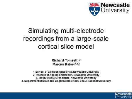 Simulating multi-electrode recordings from a large-scale cortical slice model Richard Tomsett 1,2 Marcus Kaiser 1,3,4 1.School of Computing Science, Newcastle.