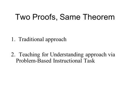 Two Proofs, Same Theorem 1. Traditional approach 2. Teaching for Understanding approach via Problem-Based Instructional Task.
