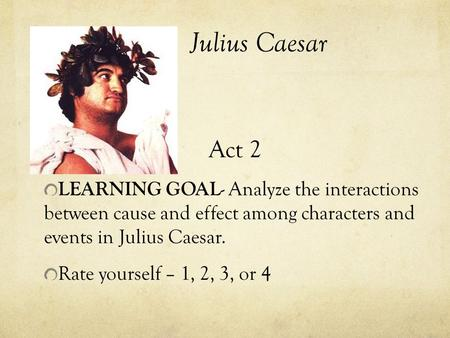 Julius Caesar Act 2 LEARNING GOAL - Analyze the interactions between cause and effect among characters and events in Julius Caesar. Rate yourself – 1,