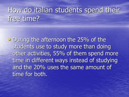 How do italian students spend their free time? During the afternoon the 25% of the students use to study more than doing other activities, 55% of them.