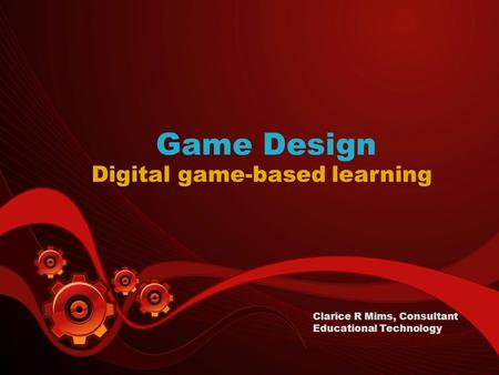 Game Design Digital game-based learning Clarice R Mims, Consultant Educational Technology.