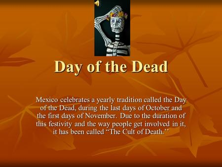 Day of the Dead Mexico celebrates a yearly tradition called the Day of the Dead, during the last days of October and the first days of November. Due to.