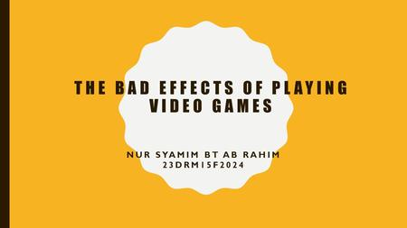 THE BAD EFFECTS OF PLAYING VIDEO GAMES NUR SYAMIM BT AB RAHIM 23DRM15F2024.