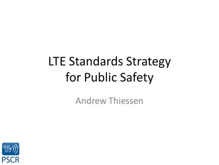 LTE Standards Strategy for Public Safety Andrew Thiessen.