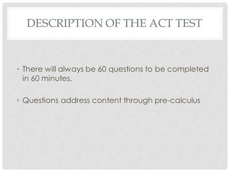DESCRIPTION OF THE ACT TEST There will always be 60 questions to be completed in 60 minutes. Questions address content through pre-calculus.