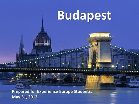 Budapest Prepared for Experience Europe Students, May 31, 2012.
