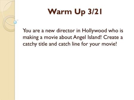 Warm Up 3/21 You are a new director in Hollywood who is making a movie about Angel Island! Create a catchy title and catch line for your movie!
