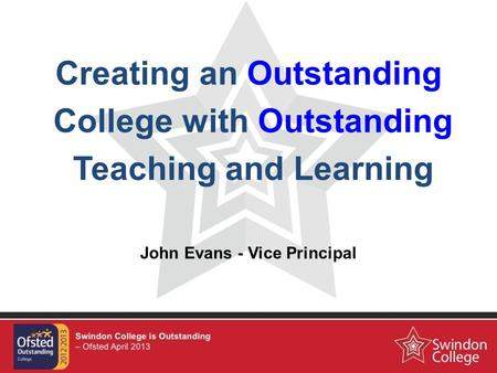 Creating an Outstanding College with Outstanding Teaching and Learning John Evans - Vice Principal.