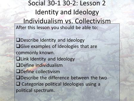 Social 30-1 30-2: Lesson 2 Identity and Ideology Individualism vs. Collectivism After this lesson you should be able to:  Describe Identity and Ideology.
