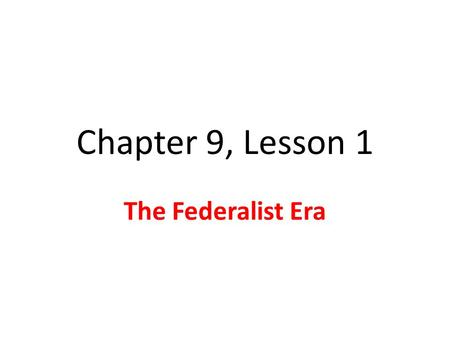 Chapter 9, Lesson 1 The Federalist Era Washington Takes Office April 30, 1789-GW takes oath Actions & decisions would set precedents Precedent: Something.