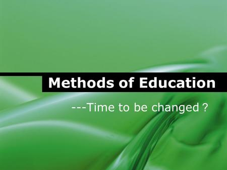 Methods of Education ---Time to be changed ?. Methods of Education Performed by the following persons Zero 王恺 韦惠玲 殷娇.