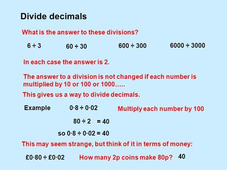Divide decimals What is the answer to these divisions? 6 ÷ 3 In each case the answer is 2. The answer to a division is not changed if each number is multiplied.