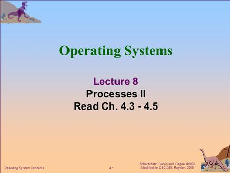 Silberschatz, Galvin and Gagne  2002 Modified for CSCI 399, Royden, 2005 4.1 Operating System Concepts Operating Systems Lecture 8 Processes II Read Ch.