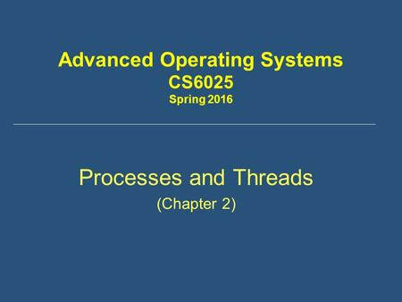 Advanced Operating Systems CS6025 Spring 2016 Processes and Threads (Chapter 2)