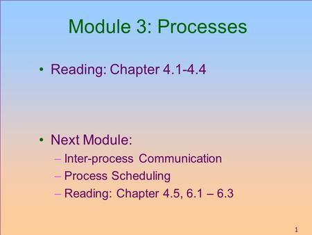 1 Module 3: Processes Reading: Chapter 4.1-4.4 Next Module: –Inter-process Communication –Process Scheduling –Reading: Chapter 4.5, 6.1 – 6.3.