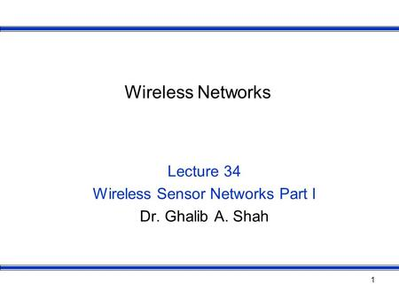 1 Wireless Networks Lecture 34 Wireless Sensor Networks Part I Dr. Ghalib A. Shah.