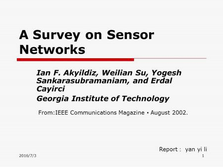 2016/7/31 A Survey on Sensor Networks Ian F. Akyildiz, Weilian Su, Yogesh Sankarasubramaniam, and Erdal Cayirci Georgia Institute of Technology Report.