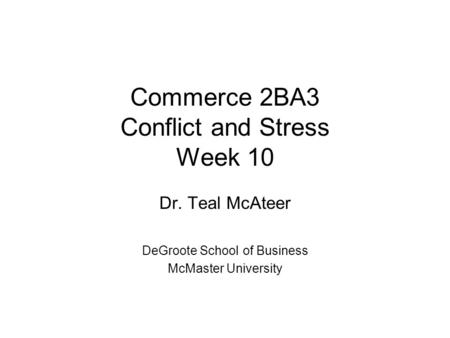 Commerce 2BA3 Conflict and Stress Week 10 Dr. Teal McAteer DeGroote School of Business McMaster University.