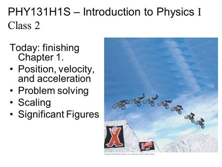 Today: finishing Chapter 1. Position, velocity, and acceleration Problem solving Scaling Significant Figures PHY131H1S – Introduction to Physics I Class.